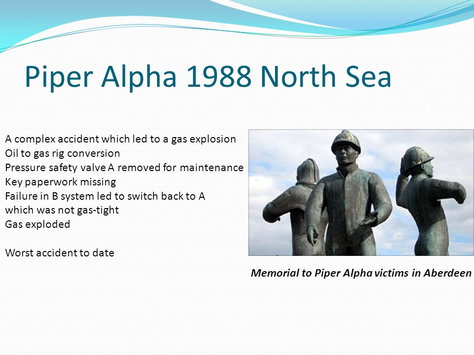 A complex accident which led to a gas explosion Oil to gas rig conversion Pressure safety valve A removed for maintenance Key paperwork missing Failure in B system led to switch back to A which was not gas-tight Gas exploded Worst accident to date Memorial to Piper Alpha victims in Aberdeen