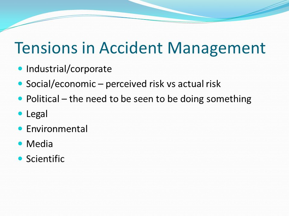 Tensions in Accident Management Industrial/corporate Social/economic – perceived risk vs actual risk Political – the need to be seen to be doing something Legal Environmental Media Scientific