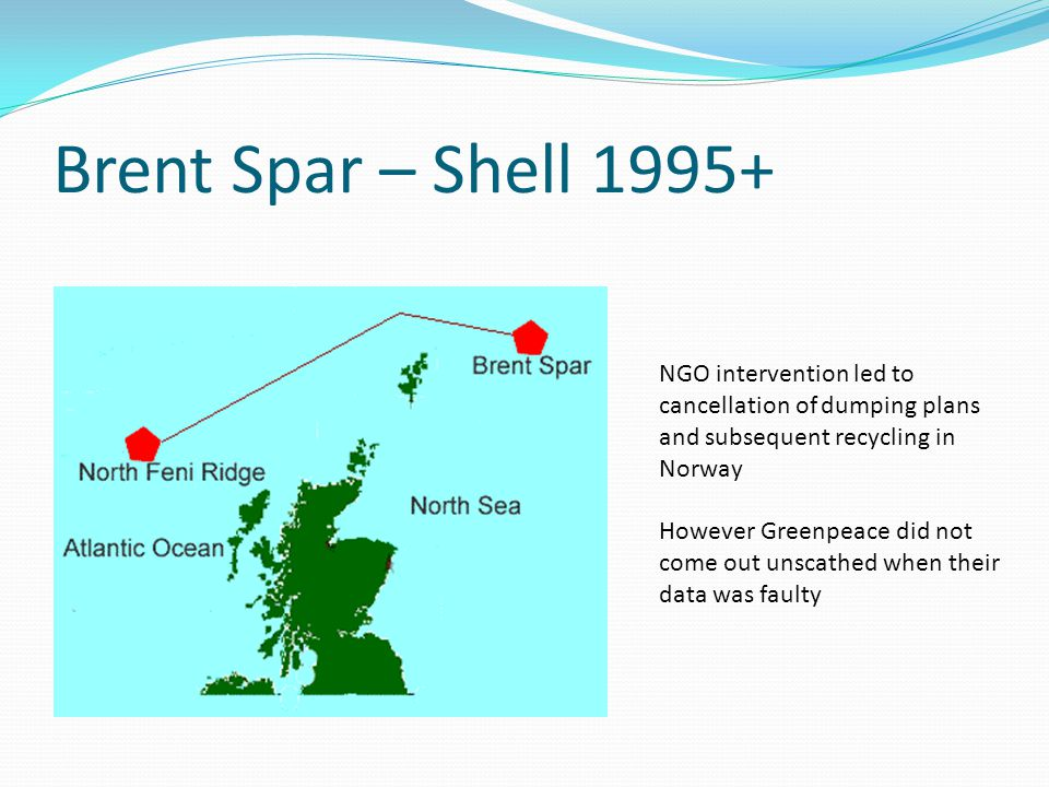 Brent Spar – Shell NGO intervention led to cancellation of dumping plans and subsequent recycling in Norway However Greenpeace did not come out unscathed when their data was faulty