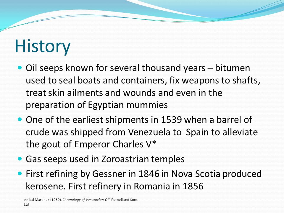 History Oil seeps known for several thousand years – bitumen used to seal boats and containers, fix weapons to shafts, treat skin ailments and wounds and even in the preparation of Egyptian mummies One of the earliest shipments in 1539 when a barrel of crude was shipped from Venezuela to Spain to alleviate the gout of Emperor Charles V* Gas seeps used in Zoroastrian temples First refining by Gessner in 1846 in Nova Scotia produced kerosene.