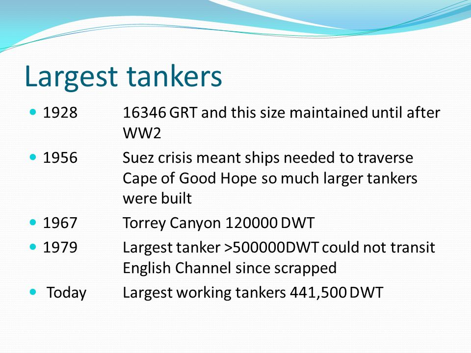 Largest tankers GRT and this size maintained until after WW2 1956Suez crisis meant ships needed to traverse Cape of Good Hope so much larger tankers were built 1967Torrey Canyon DWT 1979 Largest tanker >500000DWT could not transit English Channel since scrapped TodayLargest working tankers 441,500 DWT