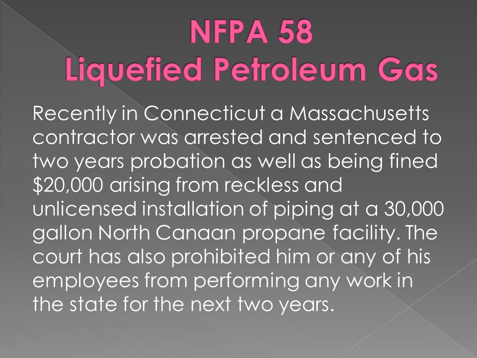 Recently in Connecticut a Massachusetts contractor was arrested and sentenced to two years probation as well as being fined $20,000 arising from reckless and unlicensed installation of piping at a 30,000 gallon North Canaan propane facility.