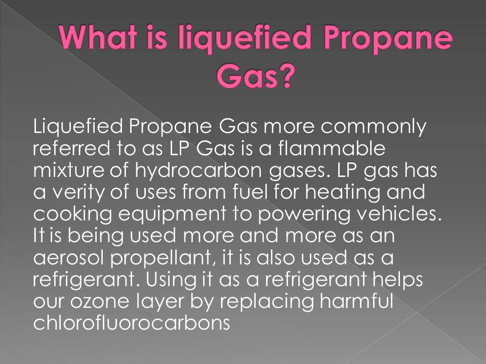 Liquefied Propane Gas more commonly referred to as LP Gas is a flammable mixture of hydrocarbon gases.