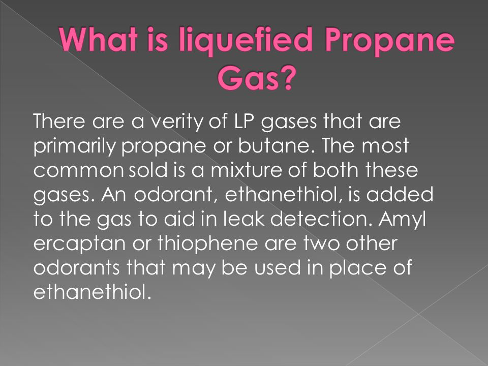 There are a verity of LP gases that are primarily propane or butane.