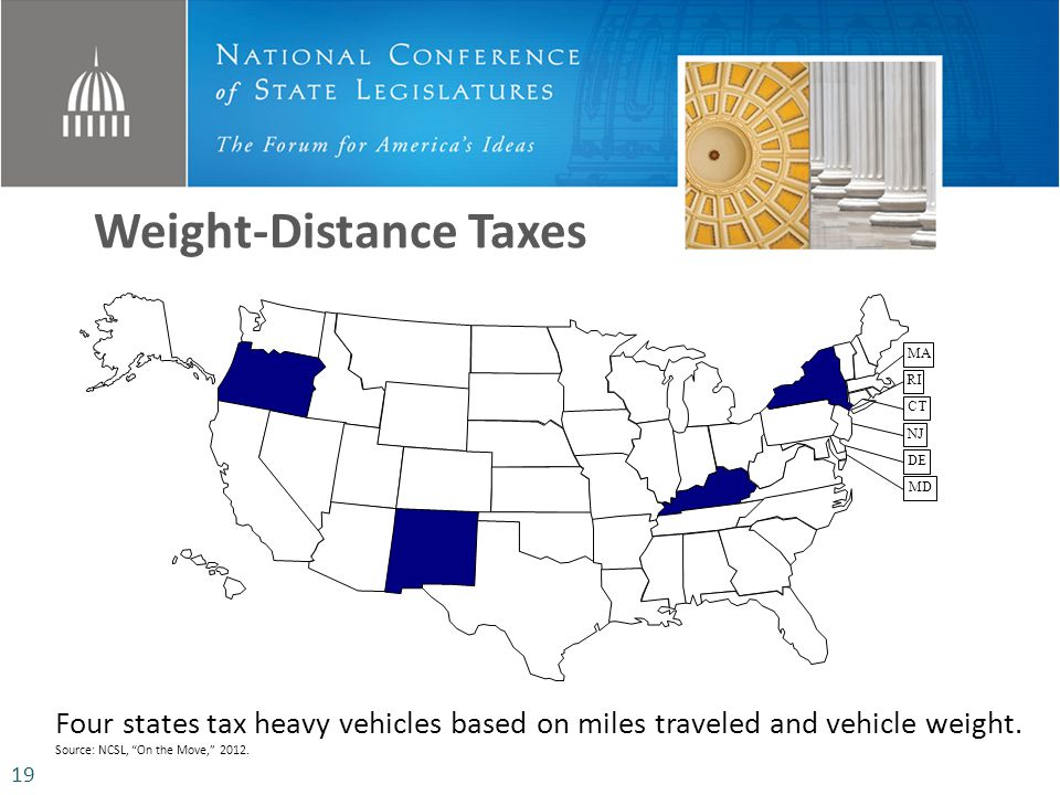 Weight-Distance Taxes MD DE NJ CT RI MA Four states tax heavy vehicles based on miles traveled and vehicle weight. Source: NCSL, On the Move, 2012. 19