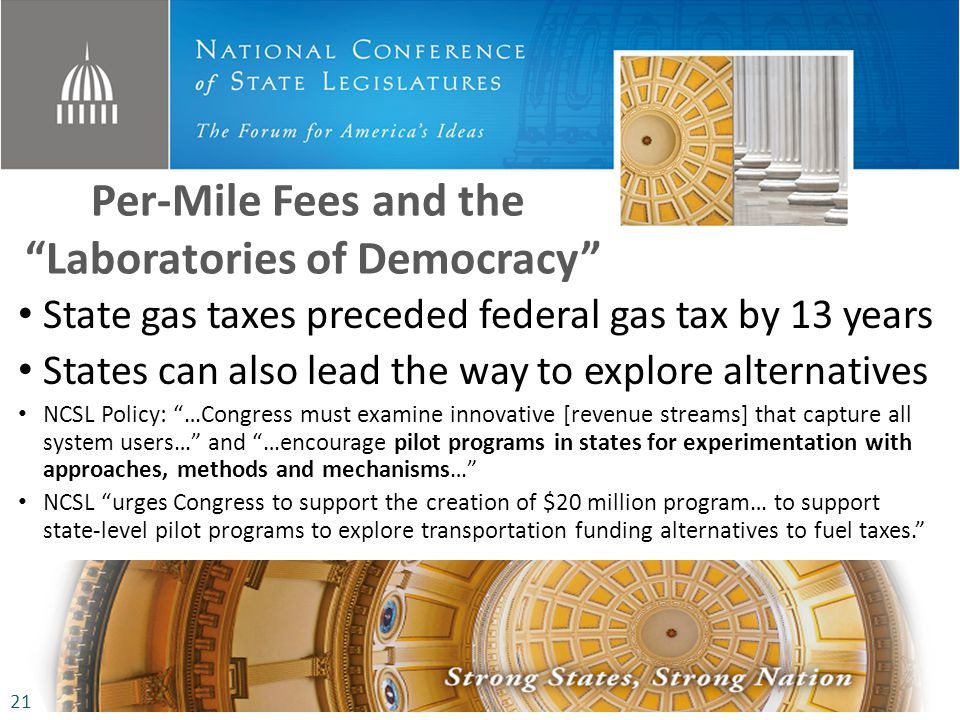 Per-Mile Fees and the Laboratories of Democracy State gas taxes preceded federal gas tax by 13 years States can also lead the way to explore alternatives NCSL Policy: …Congress must examine innovative [revenue streams] that capture all system users… and …encourage pilot programs in states for experimentation with approaches, methods and mechanisms… NCSL urges Congress to support the creation of $20 million program… to support state-level pilot programs to explore transportation funding alternatives to fuel taxes.