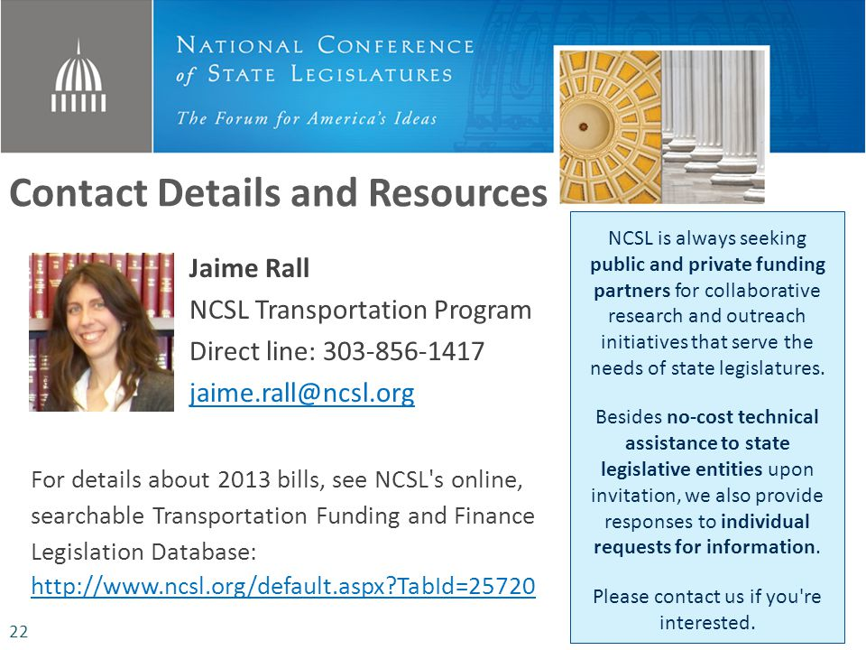 Jaime Rall NCSL Transportation Program Direct line: 303-856-1417 jaime.rall@ncsl.org Contact Details and Resources NCSL is always seeking public and private funding partners for collaborative research and outreach initiatives that serve the needs of state legislatures.