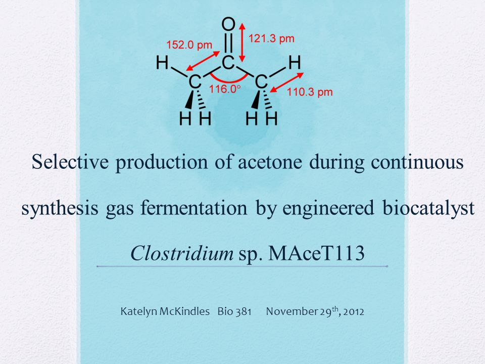 Selective production of acetone during continuous synthesis gas fermentation by engineered biocatalyst Clostridium sp. MAceT113 Katelyn McKindlesBio 3