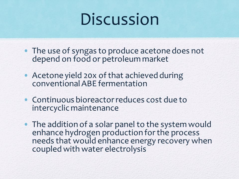 Discussion The use of syngas to produce acetone does not depend on food or petroleum market Acetone yield 20x of that achieved during conventional ABE