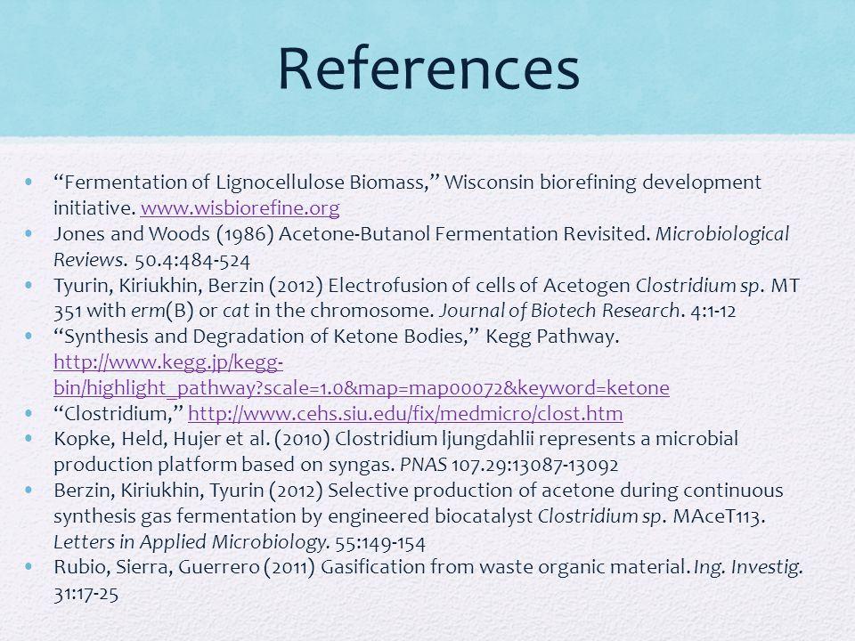 References Fermentation of Lignocellulose Biomass, Wisconsin biorefining development initiative. www.wisbiorefine.orgwww.wisbiorefine.org Jones and Wo