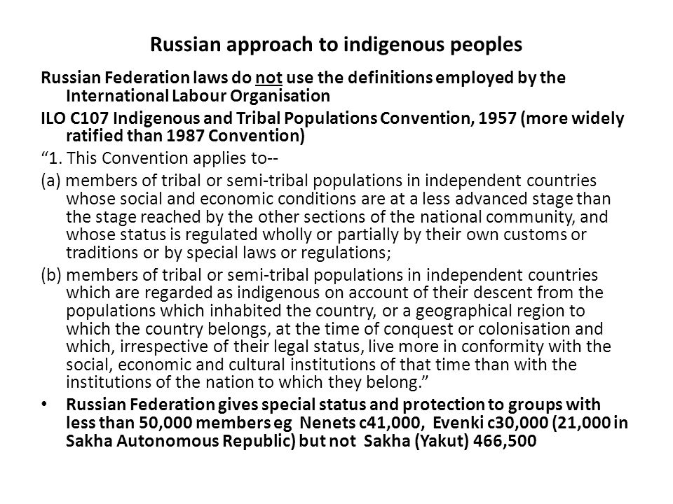 Russian approach to indigenous peoples Russian Federation laws do not use the definitions employed by the International Labour Organisation ILO C107 Indigenous and Tribal Populations Convention, 1957 (more widely ratified than 1987 Convention) 1.