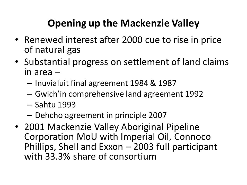 Opening up the Mackenzie Valley Renewed interest after 2000 cue to rise in price of natural gas Substantial progress on settlement of land claims in area – – Inuvialuit final agreement 1984 & 1987 – Gwichin comprehensive land agreement 1992 – Sahtu 1993 – Dehcho agreement in principle 2007 2001 Mackenzie Valley Aboriginal Pipeline Corporation MoU with Imperial Oil, Connoco Phillips, Shell and Exxon – 2003 full participant with 33.3% share of consortium