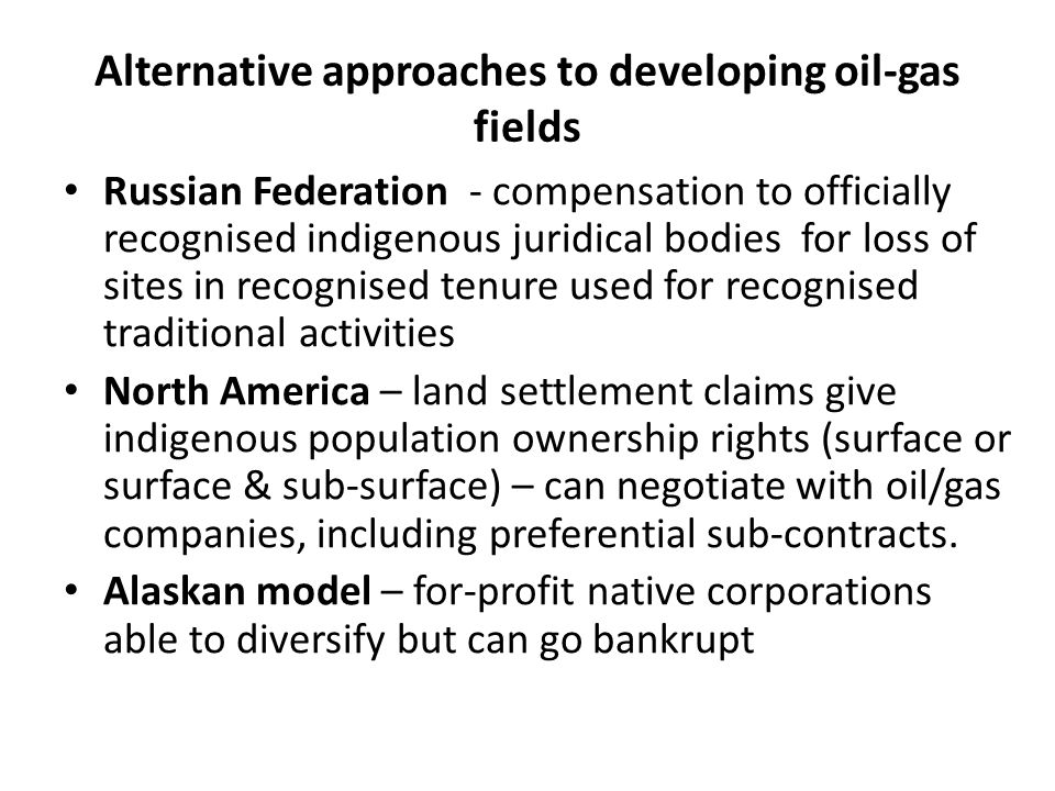Alternative approaches to developing oil-gas fields Russian Federation - compensation to officially recognised indigenous juridical bodies for loss of sites in recognised tenure used for recognised traditional activities North America – land settlement claims give indigenous population ownership rights (surface or surface & sub-surface) – can negotiate with oil/gas companies, including preferential sub-contracts.