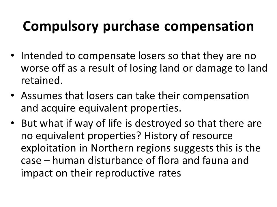 Compulsory purchase compensation Intended to compensate losers so that they are no worse off as a result of losing land or damage to land retained.