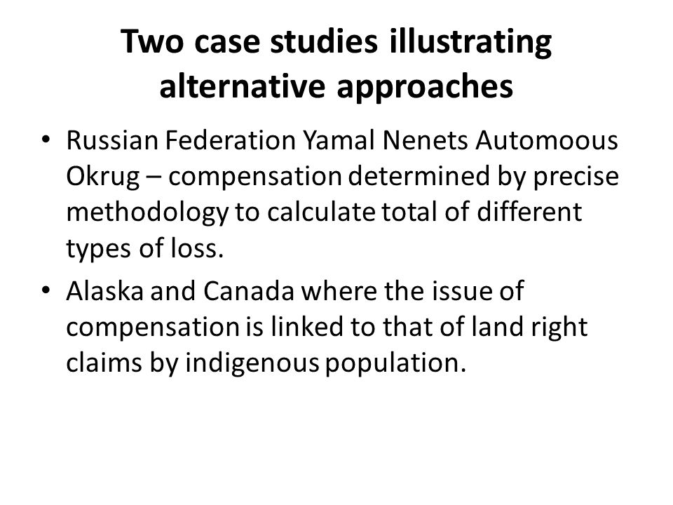 Two case studies illustrating alternative approaches Russian Federation Yamal Nenets Automoous Okrug – compensation determined by precise methodology to calculate total of different types of loss.