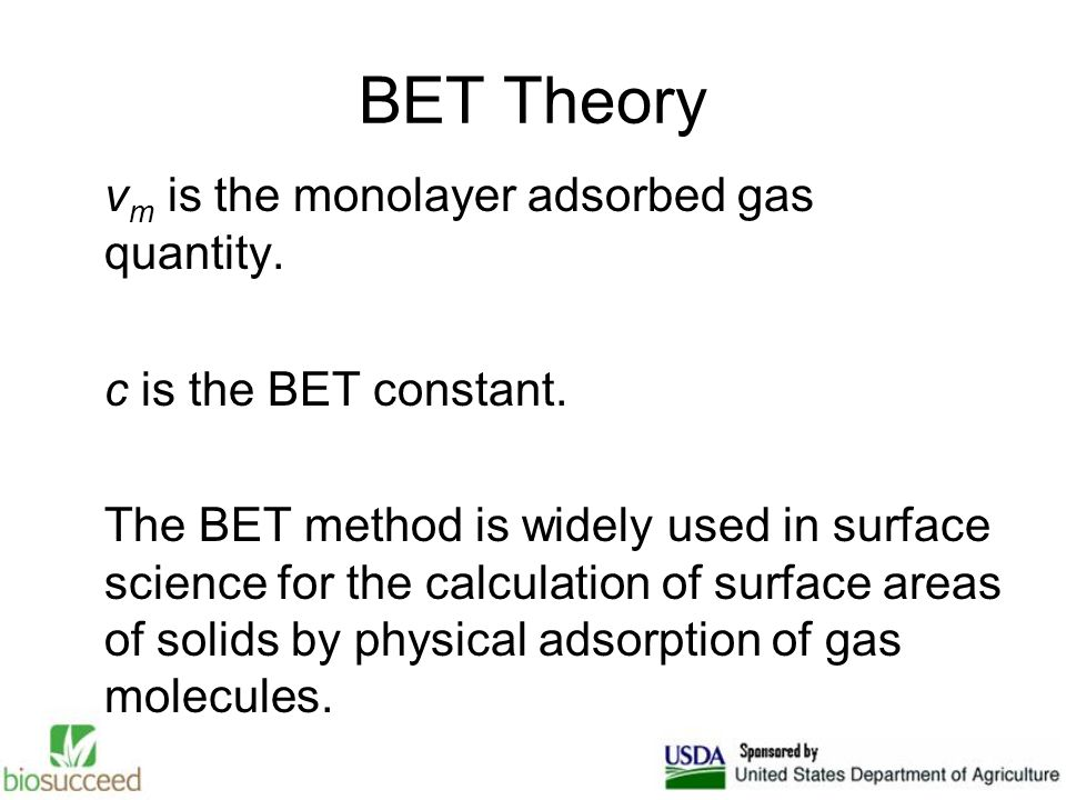 BET Theory v m is the monolayer adsorbed gas quantity. c is the BET constant. The BET method is widely used in surface science for the calculation of