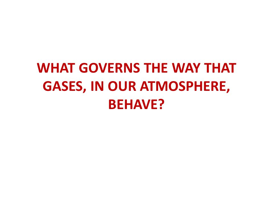 WHAT GOVERNS THE WAY THAT GASES, IN OUR ATMOSPHERE, BEHAVE