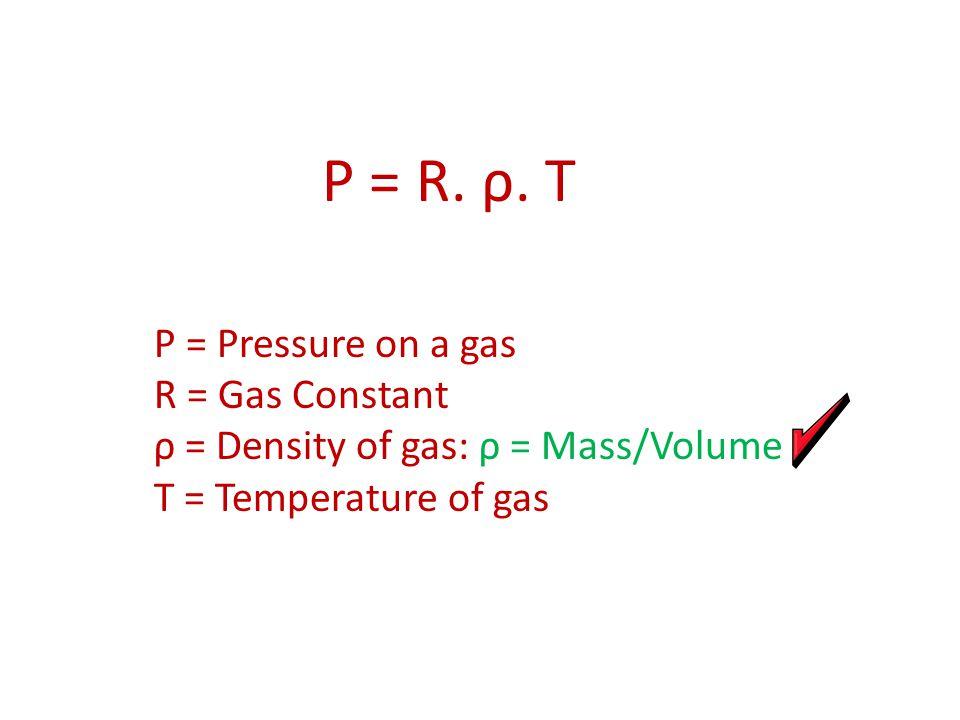 P = R. ρ. T P = Pressure on a gas R = Gas Constant ρ = Density of gas: ρ = Mass/Volume T = Temperature of gas