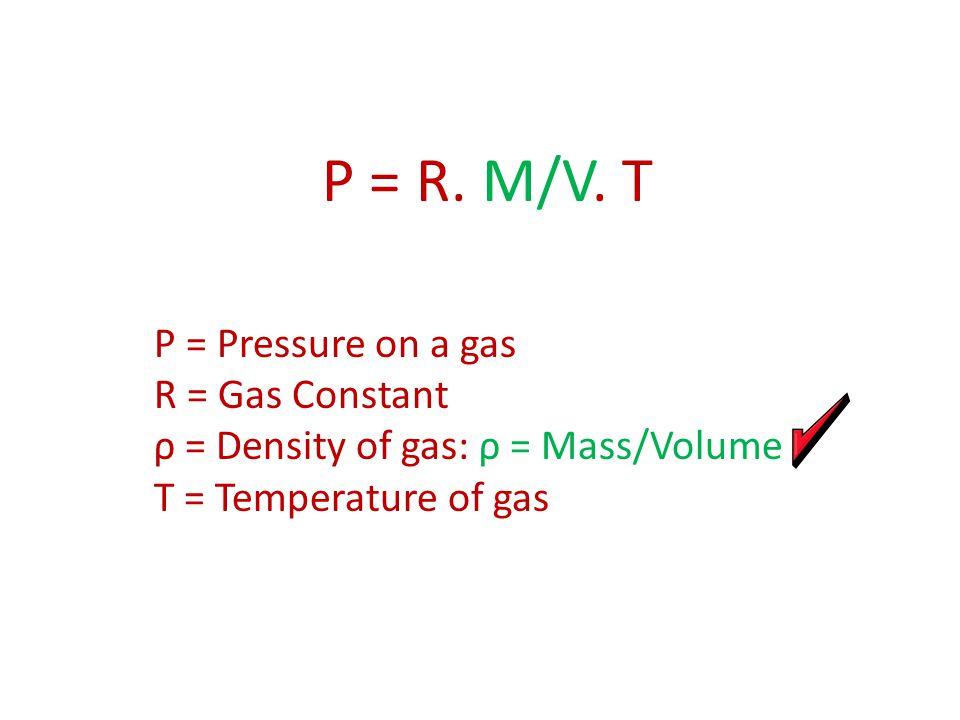 P = R. M/V. T P = Pressure on a gas R = Gas Constant ρ = Density of gas: ρ = Mass/Volume T = Temperature of gas