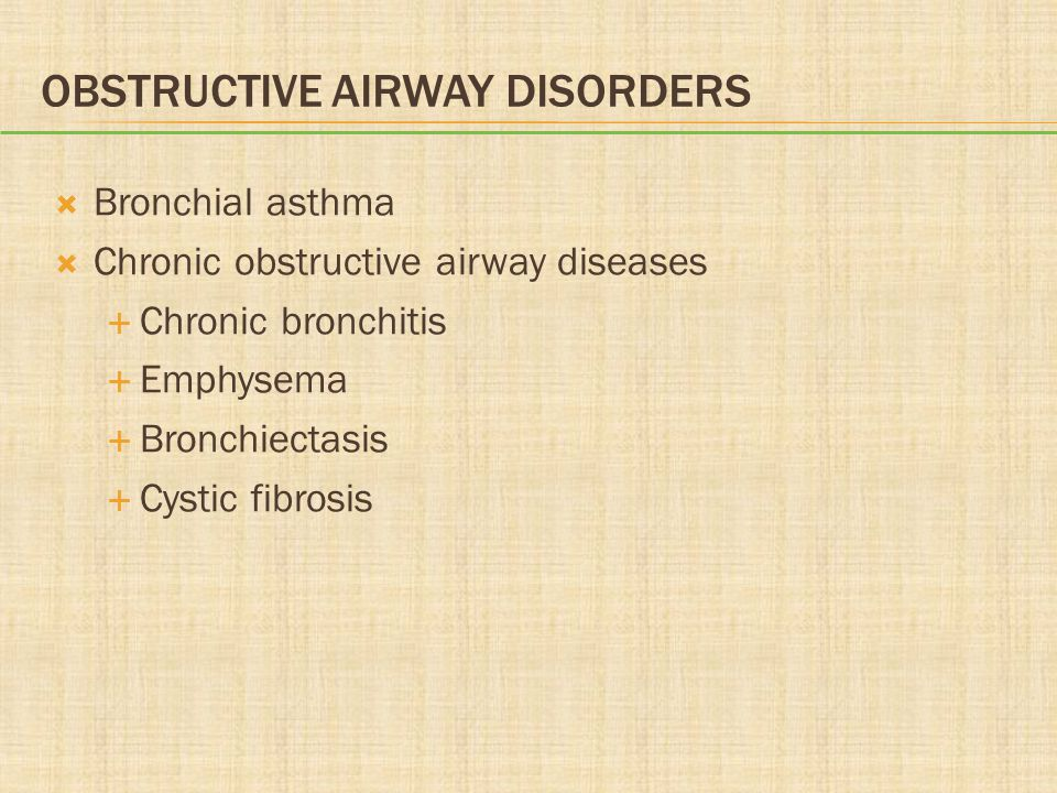 OBSTRUCTIVE AIRWAY DISORDERS Bronchial asthma Chronic obstructive airway diseases Chronic bronchitis Emphysema Bronchiectasis Cystic fibrosis