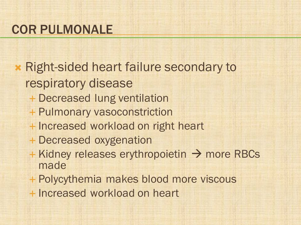 COR PULMONALE Right-sided heart failure secondary to respiratory disease Decreased lung ventilation Pulmonary vasoconstriction Increased workload on r