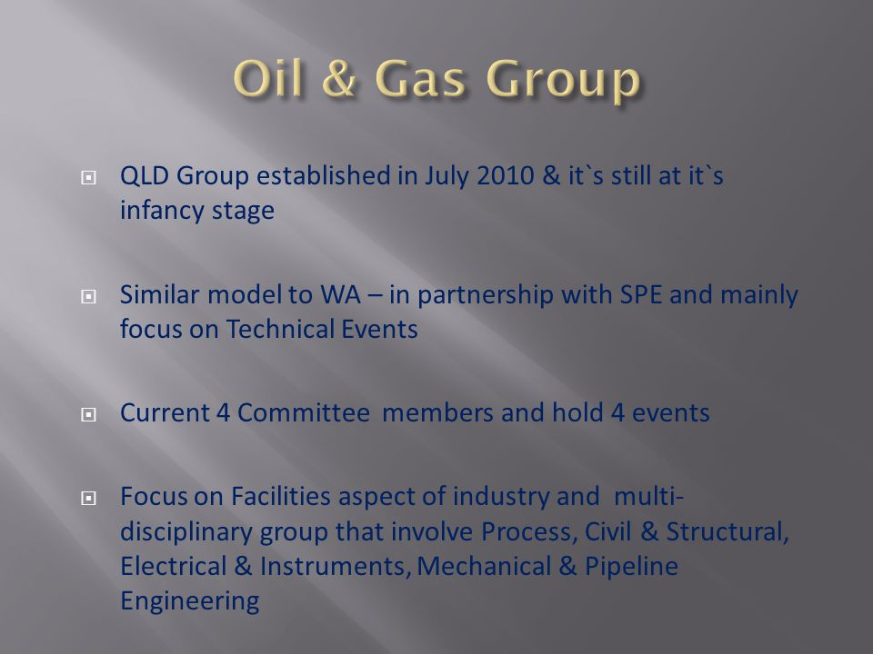 QLD Group established in July 2010 & it`s still at it`s infancy stage Similar model to WA – in partnership with SPE and mainly focus on Technical Events Current 4 Committee members and hold 4 events Focus on Facilities aspect of industry and multi- disciplinary group that involve Process, Civil & Structural, Electrical & Instruments, Mechanical & Pipeline Engineering