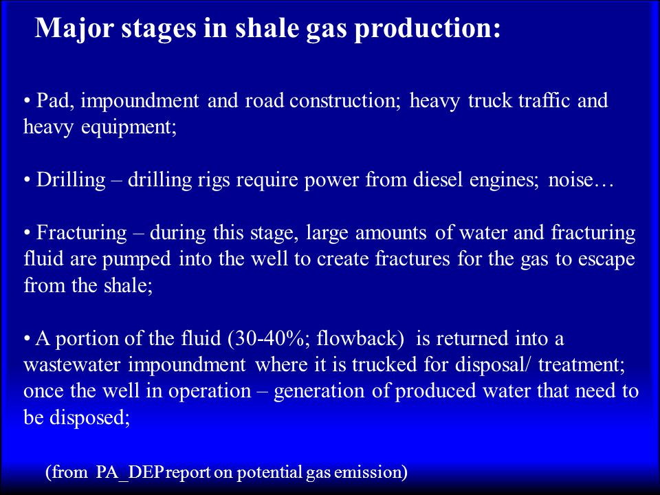 Major stages in shale gas production: Pad, impoundment and road construction; heavy truck traffic and heavy equipment; Drilling – drilling rigs require power from diesel engines; noise… Fracturing – during this stage, large amounts of water and fracturing fluid are pumped into the well to create fractures for the gas to escape from the shale; A portion of the fluid (30-40%; flowback) is returned into a wastewater impoundment where it is trucked for disposal/ treatment; once the well in operation – generation of produced water that need to be disposed; (from PA_DEP report on potential gas emission)