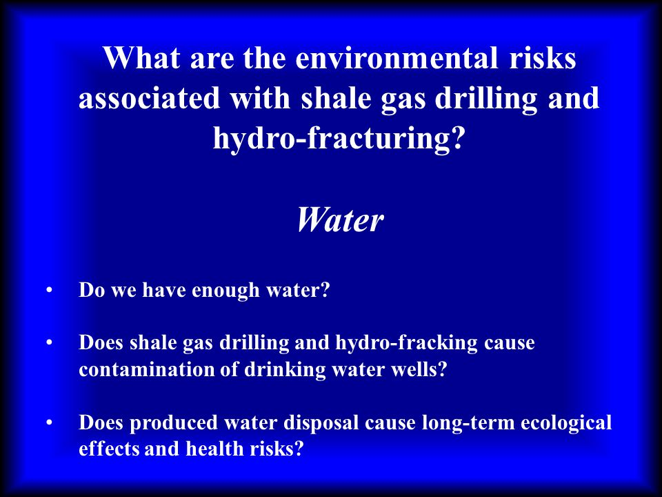 What are the environmental risks associated with shale gas drilling and hydro-fracturing? Water Do we have enough water? Does shale gas drilling and h