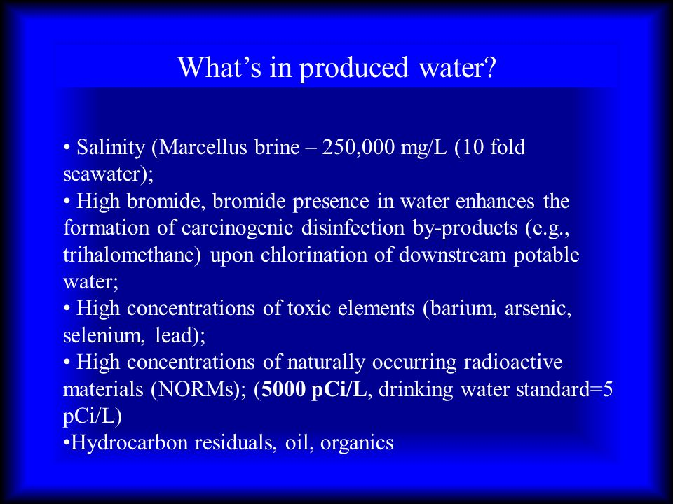 Whats in produced water? Salinity (Marcellus brine – 250,000 mg/L (10 fold seawater); High bromide, bromide presence in water enhances the formation o