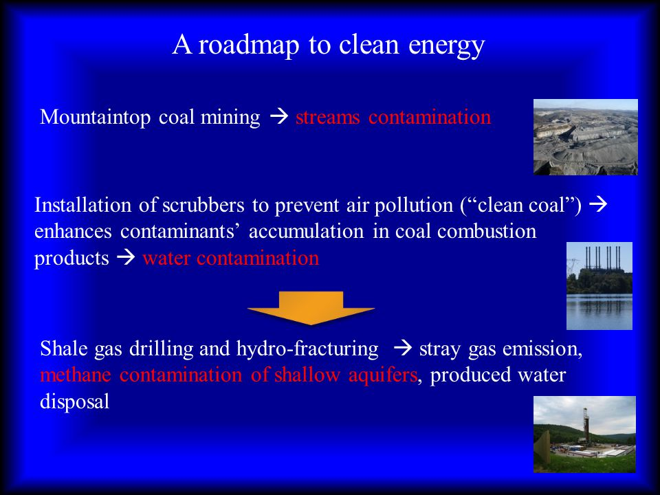A roadmap to clean energy Mountaintop coal mining streams contamination Installation of scrubbers to prevent air pollution (clean coal) enhances contaminants accumulation in coal combustion products water contamination Shale gas drilling and hydro-fracturing stray gas emission, methane contamination of shallow aquifers, produced water disposal