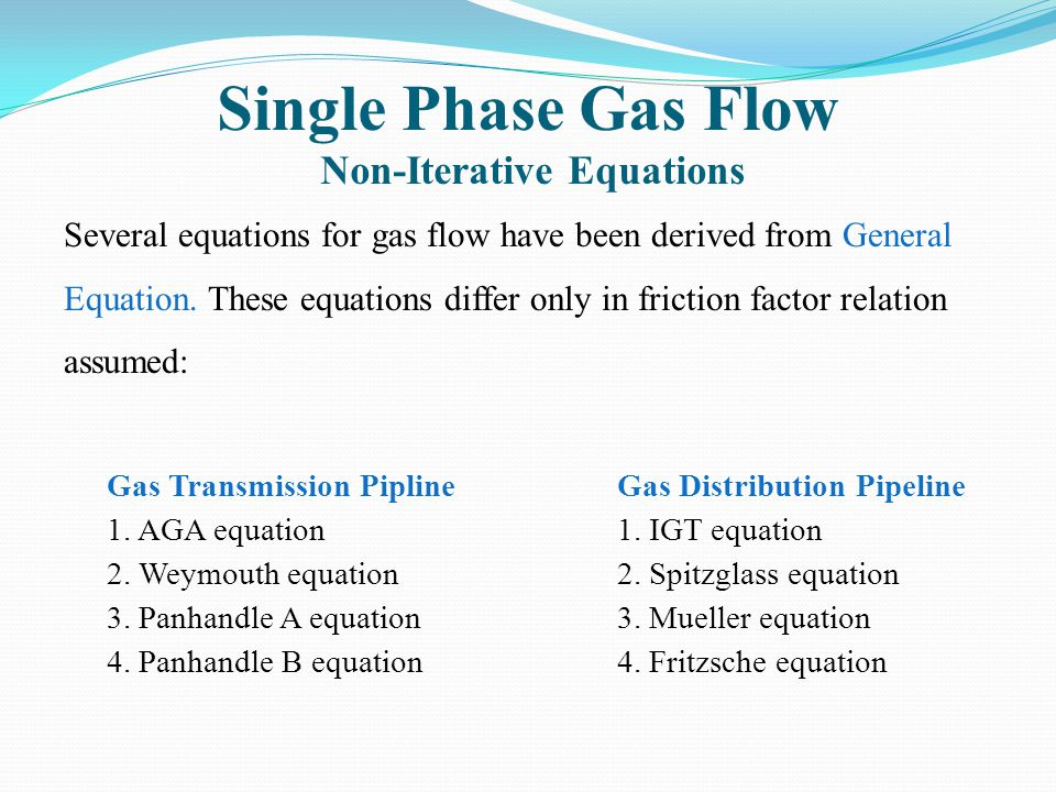 Single Phase Gas Flow Non-Iterative Equations Several equations for gas flow have been derived from General Equation. These equations differ only in f
