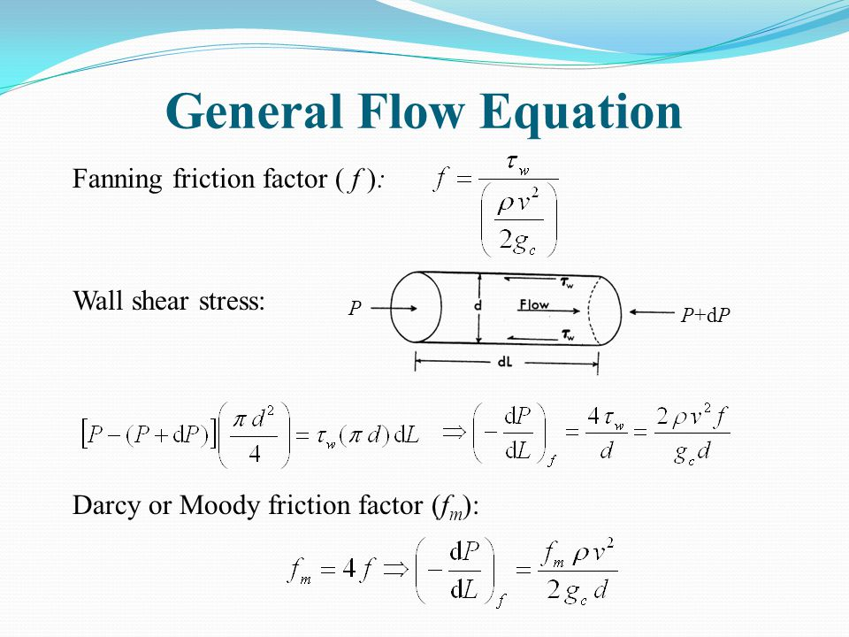 General Flow Equation Fanning friction factor ( f ): Wall shear stress: Darcy or Moody friction factor (f m ): P P+dP
