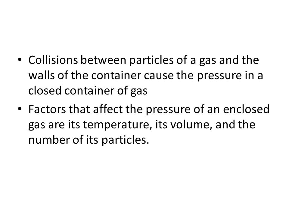 Collisions between particles of a gas and the walls of the container cause the pressure in a closed container of gas Factors that affect the pressure of an enclosed gas are its temperature, its volume, and the number of its particles.