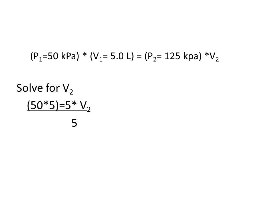 (P 1 =50 kPa) * (V 1 = 5.0 L) = (P 2 = 125 kpa) *V 2 Solve for V 2 (50*5)=5* V 2 5