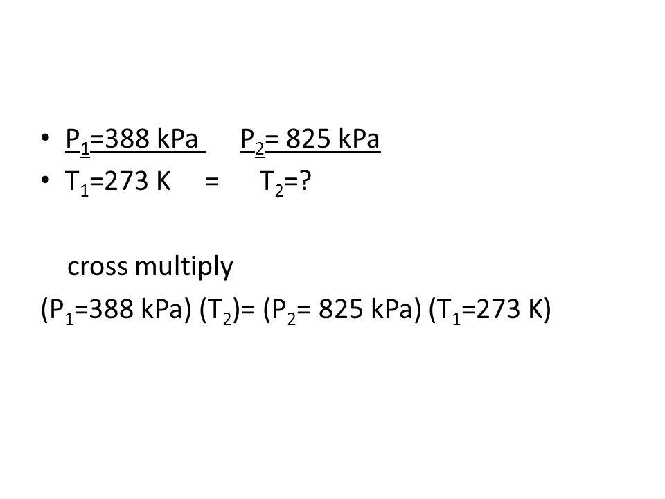 P 1 =388 kPa P 2 = 825 kPa T 1 =273 K = T 2 =? cross multiply (P 1 =388 kPa) (T 2 )= (P 2 = 825 kPa) (T 1 =273 K)