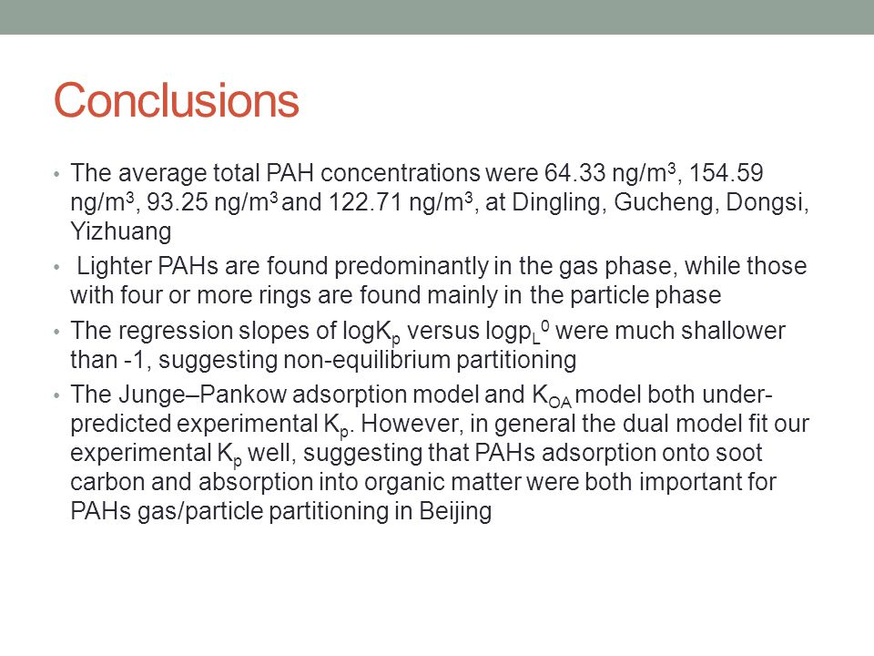 Conclusions The average total PAH concentrations were ng/m 3, ng/m 3, ng/m 3 and ng/m 3, at Dingling, Gucheng, Dongsi, Yizhuang Lighter PAHs are found predominantly in the gas phase, while those with four or more rings are found mainly in the particle phase The regression slopes of logK p versus logp L 0 were much shallower than -1, suggesting non-equilibrium partitioning The Junge–Pankow adsorption model and K OA model both under- predicted experimental K p.
