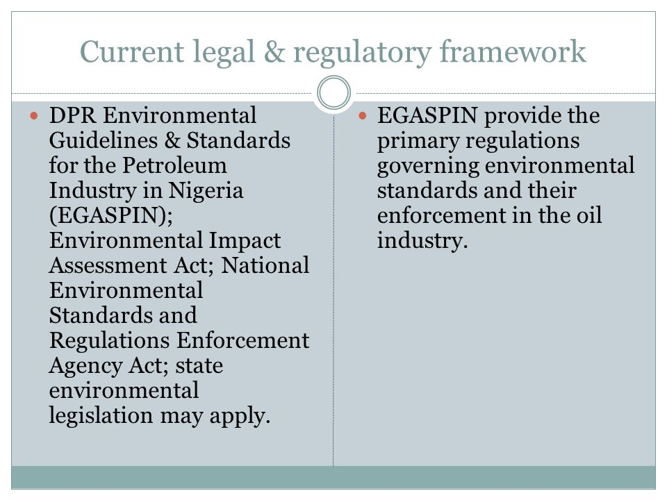 Current legal & regulatory framework DPR Environmental Guidelines & Standards for the Petroleum Industry in Nigeria (EGASPIN); Environmental Impact Assessment Act; National Environmental Standards and Regulations Enforcement Agency Act; state environmental legislation may apply.