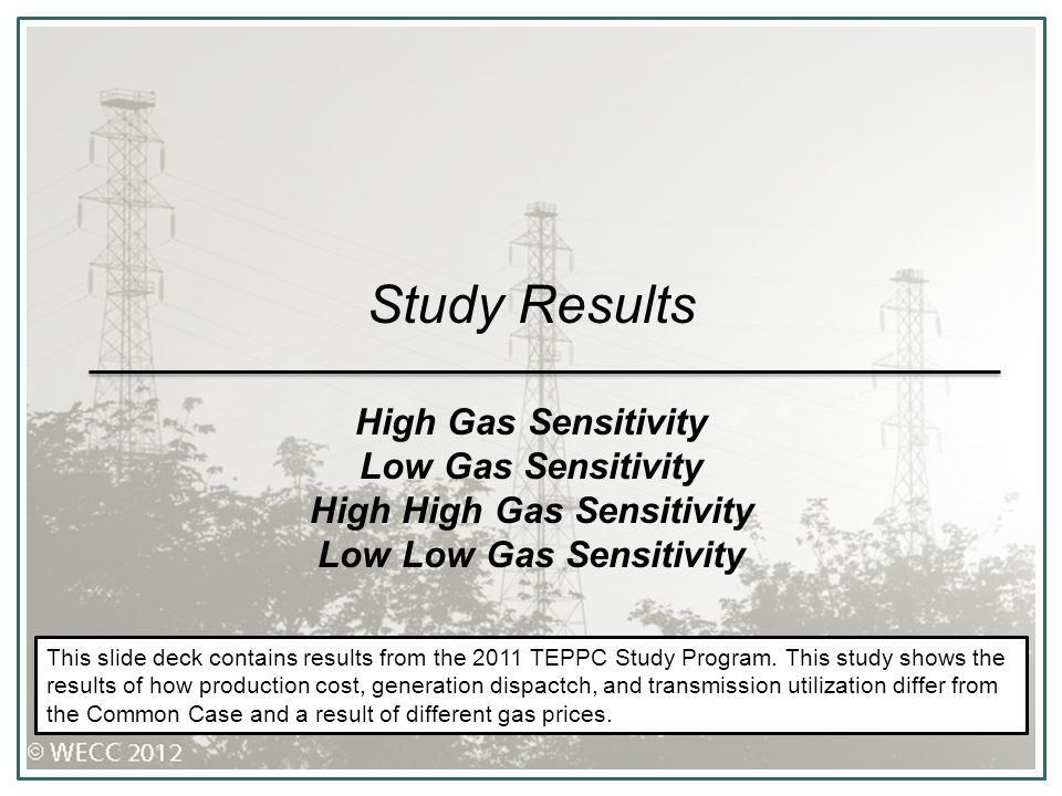 Study Results High Gas Sensitivity Low Gas Sensitivity High High Gas Sensitivity Low Low Gas Sensitivity This slide deck contains results from the 2011 TEPPC Study Program.