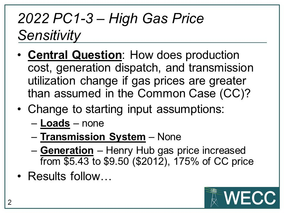 2 2022 PC1-3 – High Gas Price Sensitivity Central Question: How does production cost, generation dispatch, and transmission utilization change if gas prices are greater than assumed in the Common Case (CC).