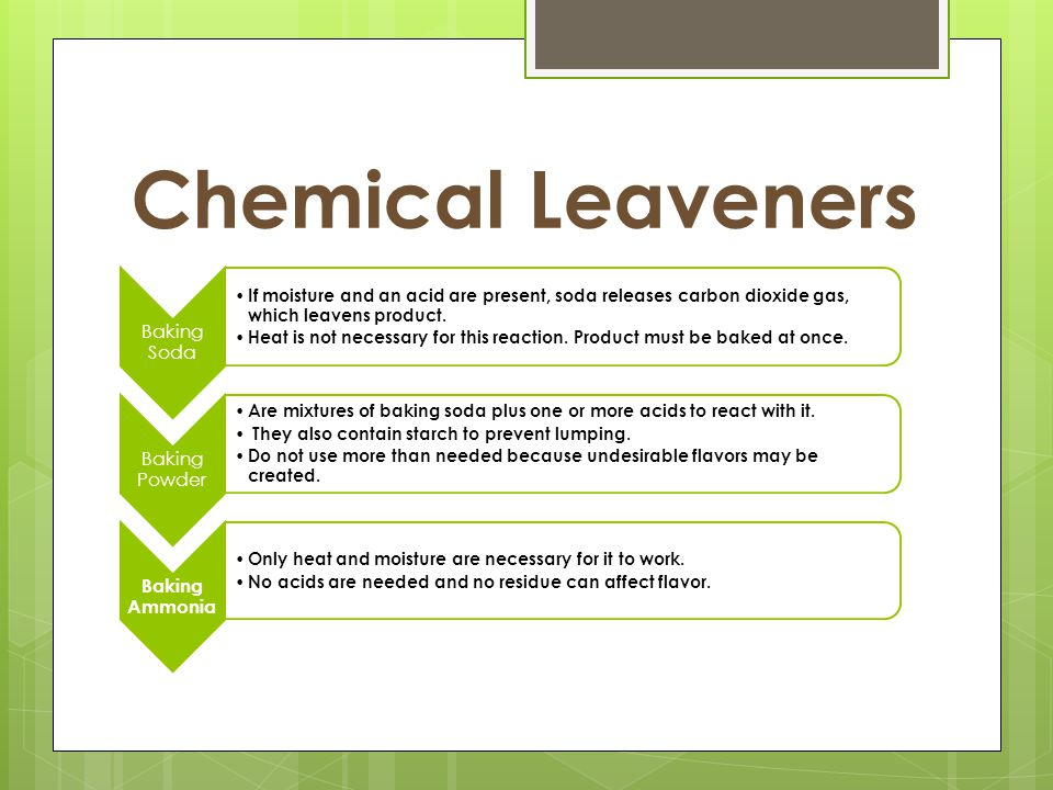 Chemical Leaveners Baking Soda If moisture and an acid are present, soda releases carbon dioxide gas, which leavens product.