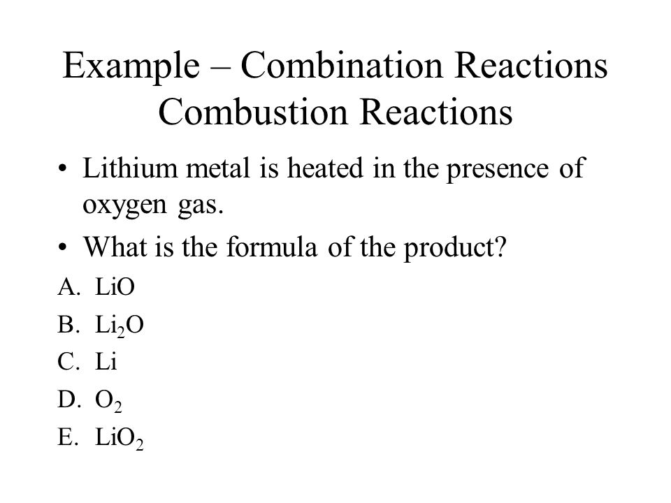 Example – Combination Reactions Combustion Reactions Lithium metal is heated in the presence of oxygen gas. What is the formula of the product? A.LiO