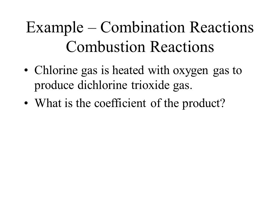 Example – Combination Reactions Combustion Reactions Chlorine gas is heated with oxygen gas to produce dichlorine trioxide gas.