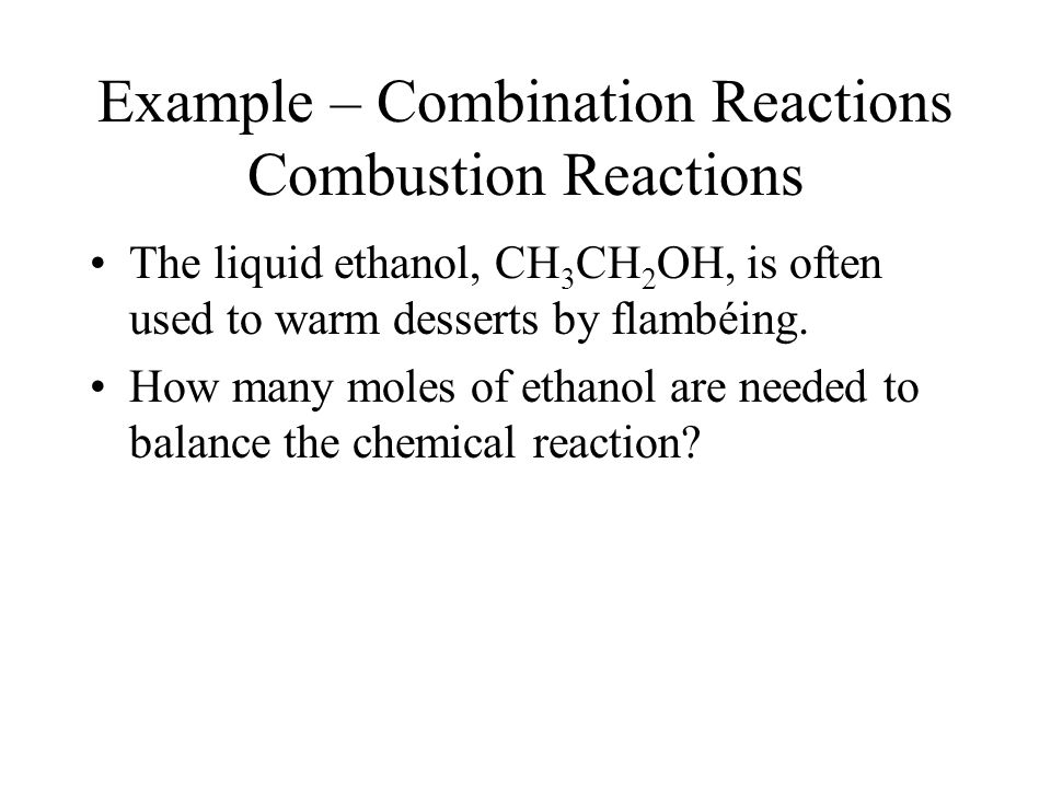 Example – Combination Reactions Combustion Reactions The liquid ethanol, CH 3 CH 2 OH, is often used to warm desserts by flambéing.