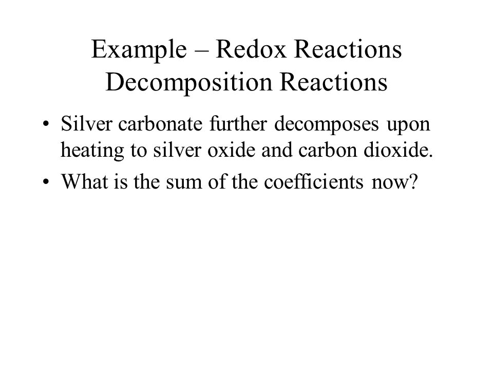 Example – Redox Reactions Decomposition Reactions Silver carbonate further decomposes upon heating to silver oxide and carbon dioxide.