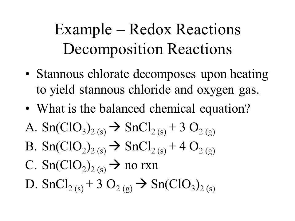 Example – Redox Reactions Decomposition Reactions Stannous chlorate decomposes upon heating to yield stannous chloride and oxygen gas.