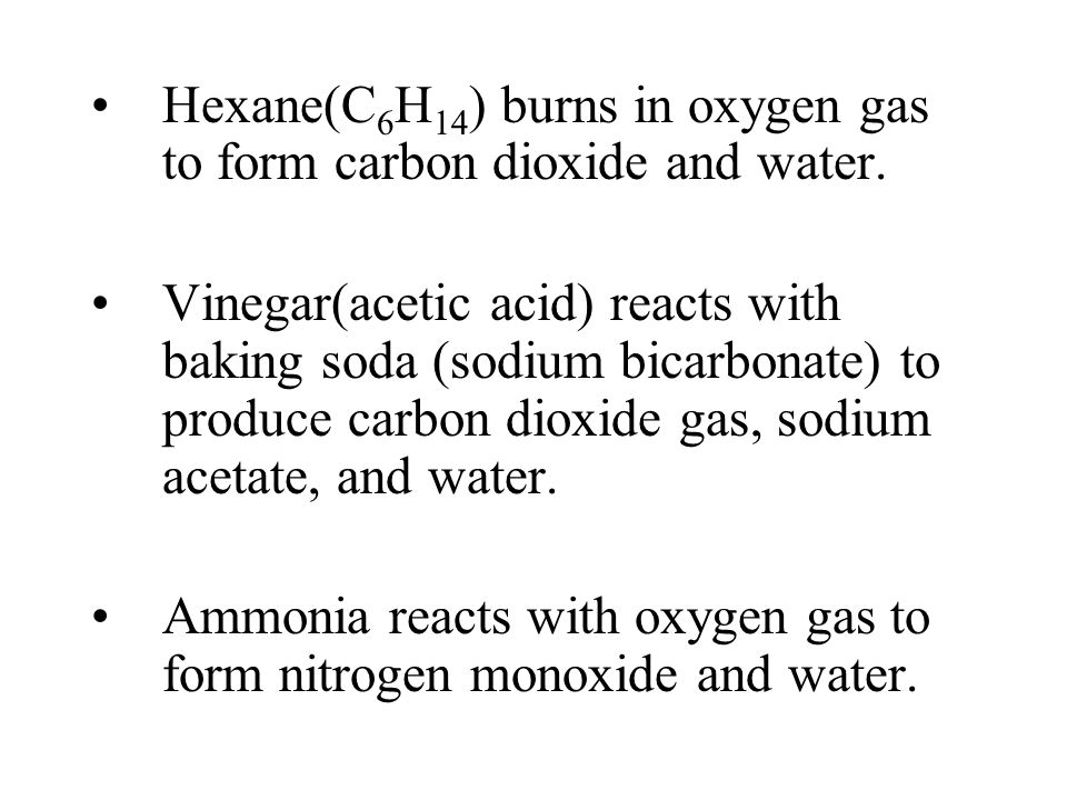 Hexane(C 6 H 14 ) burns in oxygen gas to form carbon dioxide and water. Vinegar(acetic acid) reacts with baking soda (sodium bicarbonate) to produce c