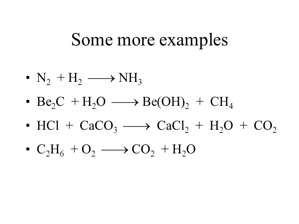 Some more examples N 2 + H 2 NH 3 Be 2 C + H 2 O Be(OH) 2 + CH 4 HCl + CaCO 3 CaCl 2 + H 2 O + CO 2 C 2 H 6 + O 2 CO 2 + H 2 O