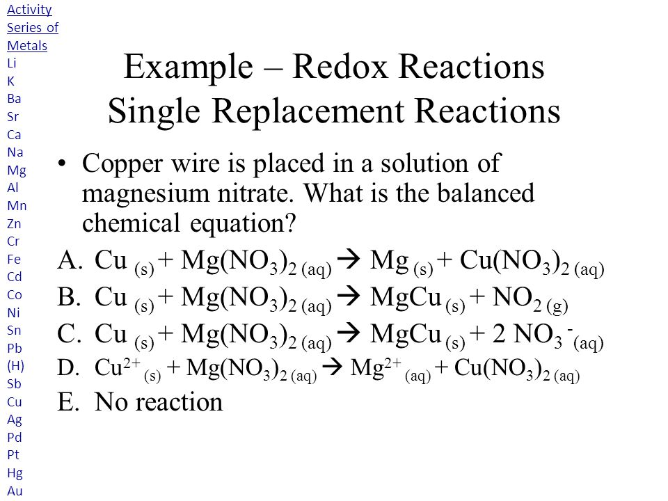 Example – Redox Reactions Single Replacement Reactions Copper wire is placed in a solution of magnesium nitrate. What is the balanced chemical equatio