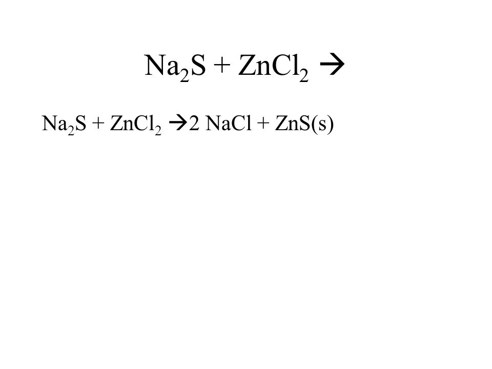Na 2 S + ZnCl 2 Na 2 S + ZnCl 2 2 NaCl + ZnS(s)