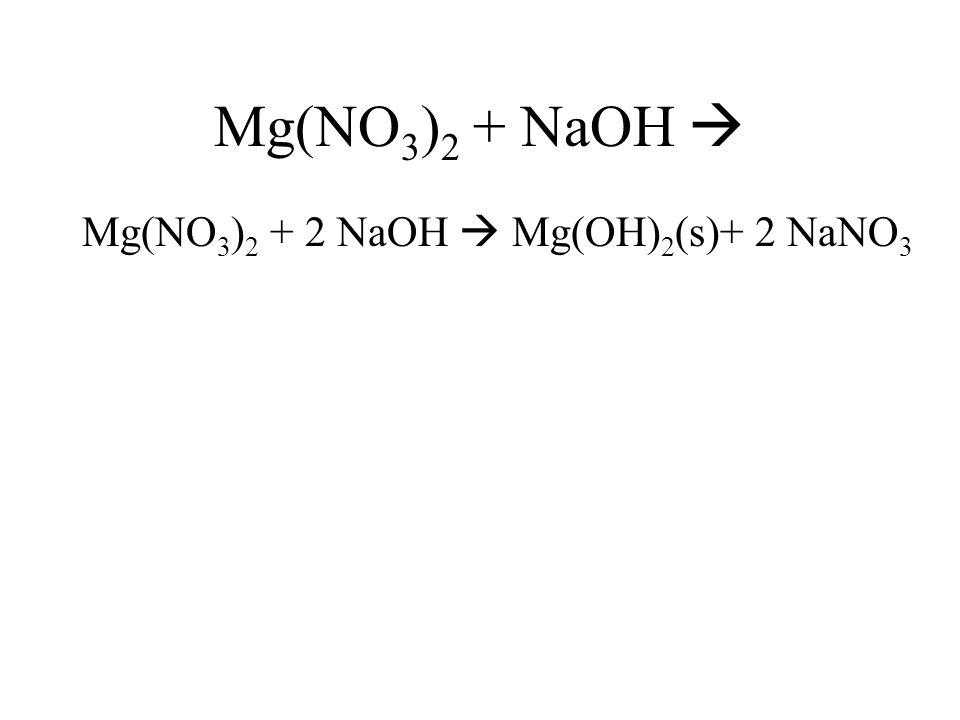 Mg(NO 3 ) 2 + NaOH Mg(NO 3 ) 2 + 2 NaOH Mg(OH) 2 (s)+ 2 NaNO 3
